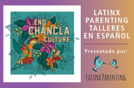 "On the left is a teal square image with a white border. Inside is the text ""End CHANCLA CULTURE"" in gold, surrounded by colorful flowers.To the right is text in white: ""LATINX PARENTING  TALLERES EN ESPAÑOL 