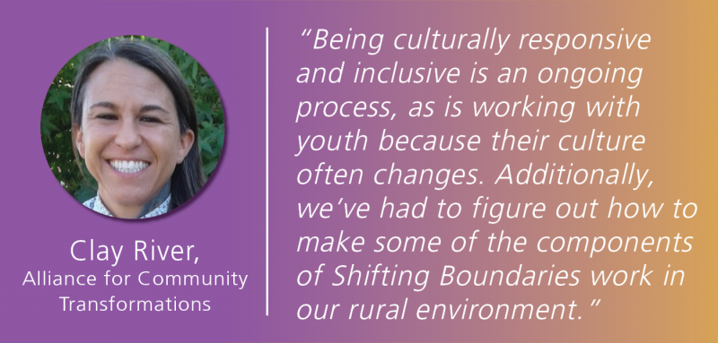 "White text overlays a magenta and gold gradient background, reading: ""Being culturally responsive and inclusive is an ongoing process, as is working with youth because their culture often changes. Additionally, we've had to figure out how to make some of the components of Shifting Boundaries work in our rural environment."" Clay River's photo is to the left of this quote, with the Alliance for Community Transformations listed below.."