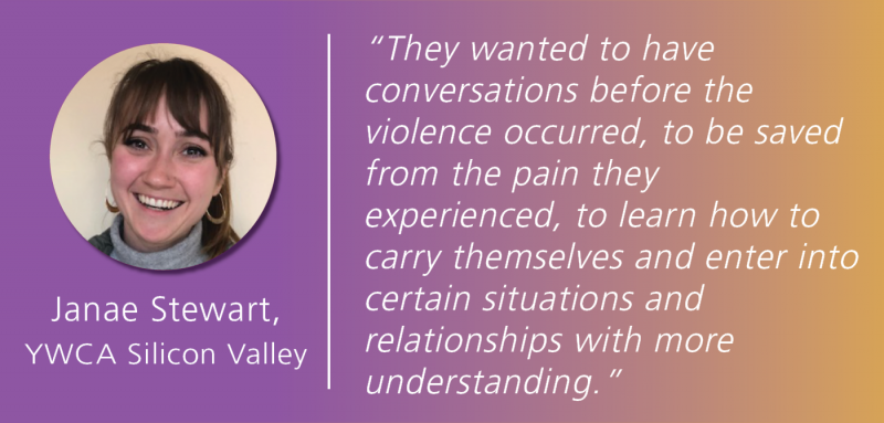 "White text overlays a magenta and gold gradient background, reading: ""hey wanted to have  conversations before the  violence occurred, to be saved from the pain they  experienced, to learn how to carry themselves and enter into certain situations and  relationships with more  understanding."" Janae Stewart's photo is to the left of this quote, with YWCA Silicon Valley listed below."